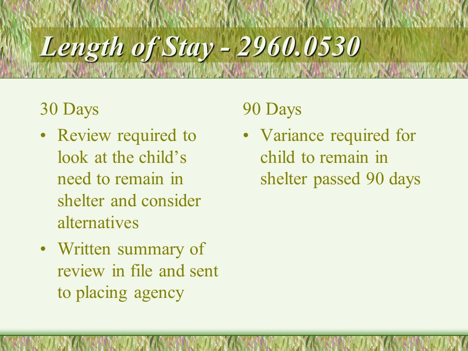 Length of Stay - 2960.0530 30 Days Review required to look at the childs need to remain in shelter and consider alternatives Written summary of review in file and sent to placing agency 90 Days Variance required for child to remain in shelter passed 90 days