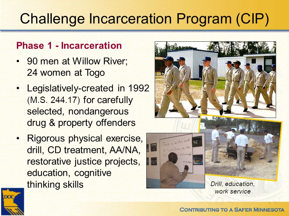 Challenge Incarceration Program (CIP) Phase 1 - Incarceration 90 men at Willow River; 24 women at Togo Legislatively-created in 1992 (M.S. 244.17) for