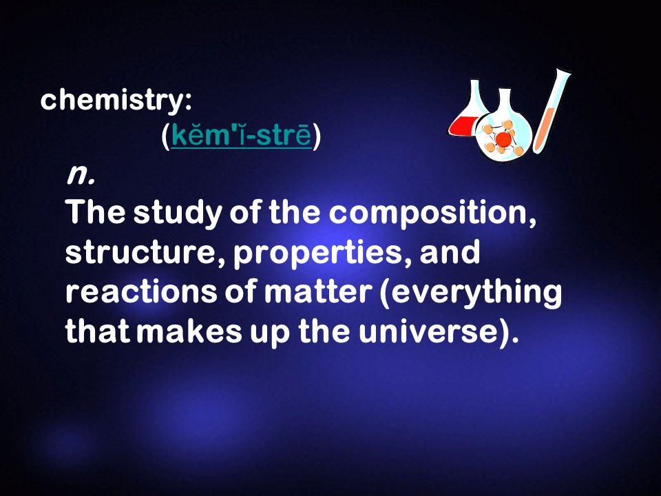 chemistry: (k ĕ m' ĭ -str ē ) n. The study of the composition, structure, properties, and reactions of matter (everything that makes up the universe).