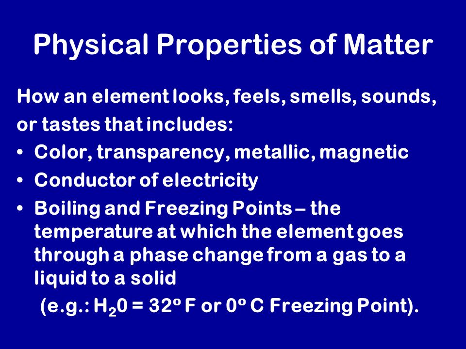 Physical Properties of Matter How an element looks, feels, smells, sounds, or tastes that includes: Color, transparency, metallic, magnetic Conductor