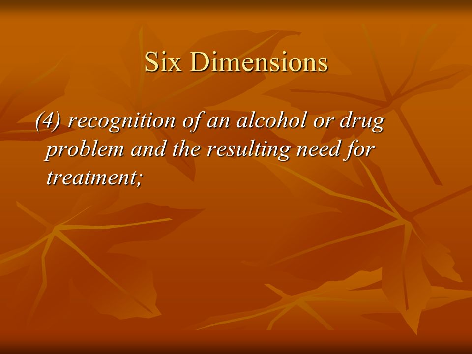Six Dimensions (4) recognition of an alcohol or drug problem and the resulting need for treatment; (4) recognition of an alcohol or drug problem and t