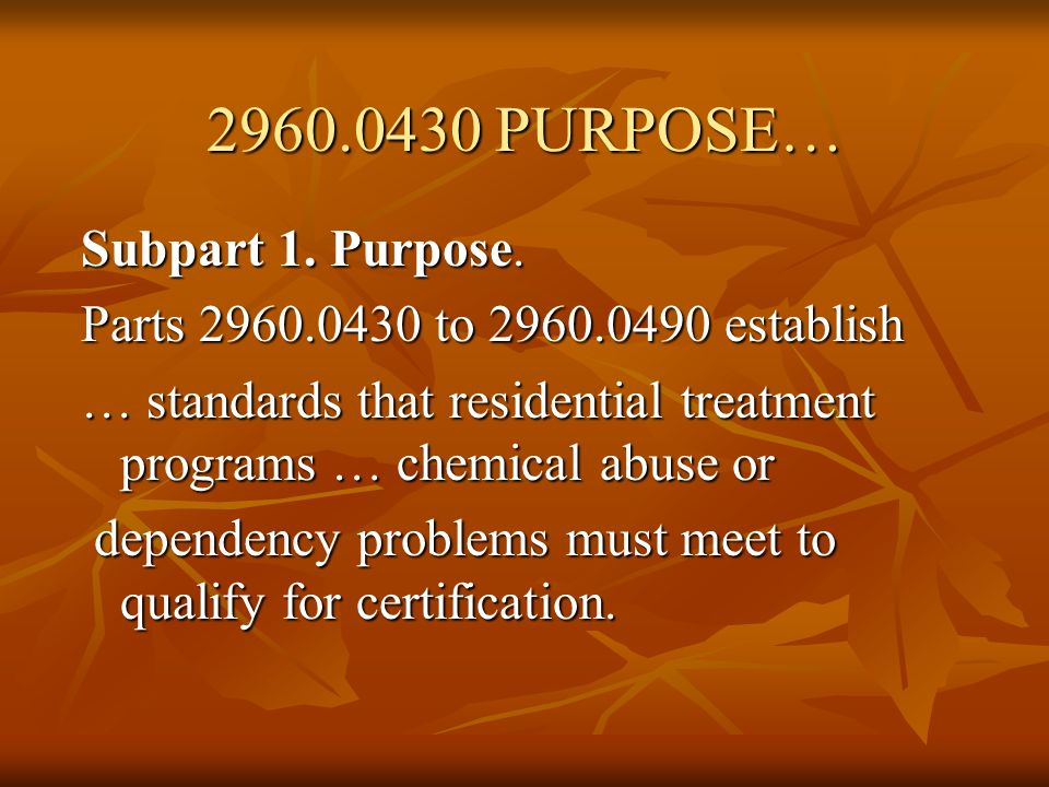 2960.0430 PURPOSE… Subpart 1. Purpose. Parts 2960.0430 to 2960.0490 establish … standards that residential treatment programs … chemical abuse or depe