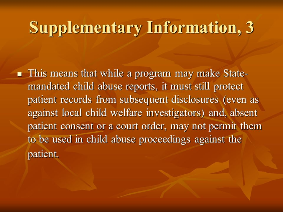 Supplementary Information, 3 This means that while a program may make State- mandated child abuse reports, it must still protect patient records from