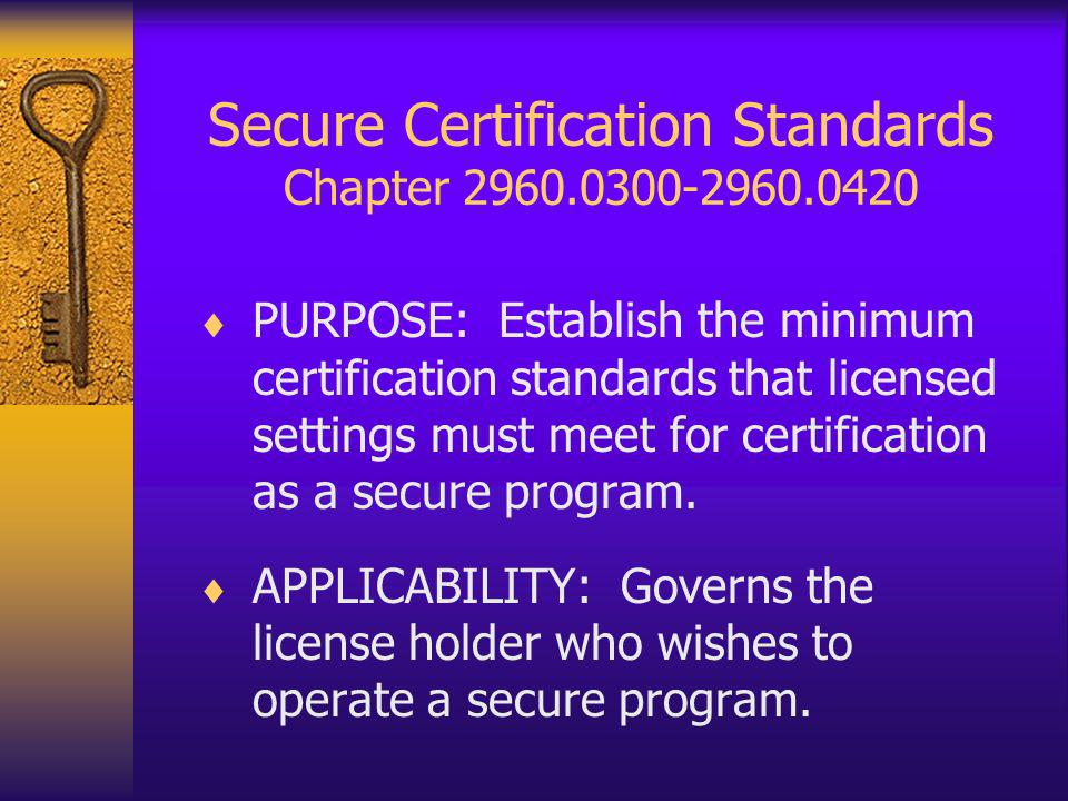 Secure Certification Standards Chapter 2960.0300-2960.0420 PURPOSE: Establish the minimum certification standards that licensed settings must meet for certification as a secure program.
