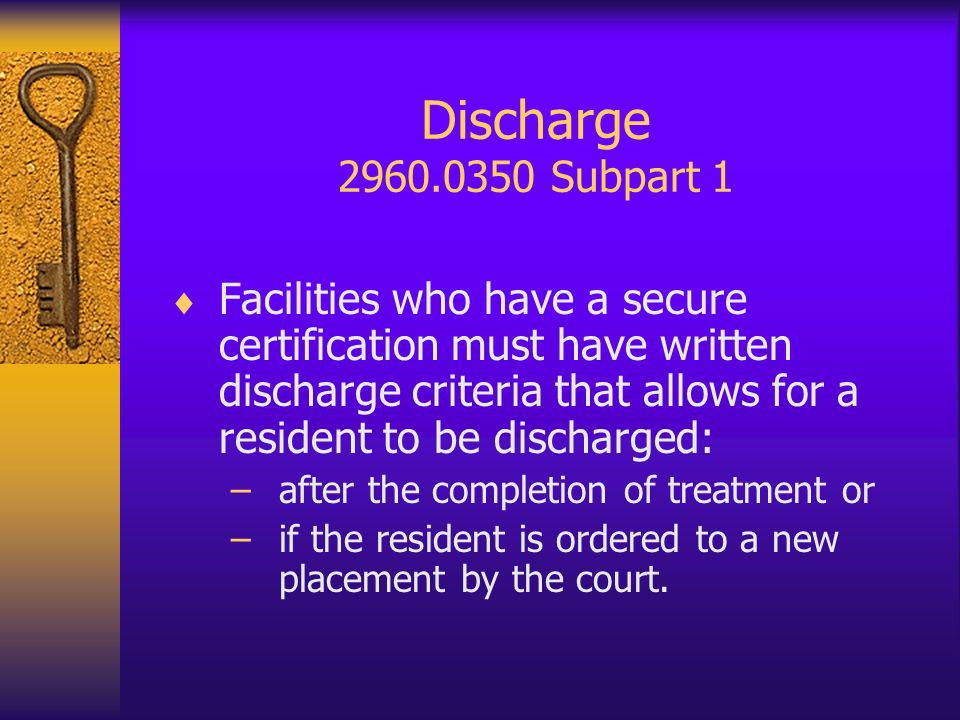 Discharge 2960.0350 Subpart 1 Facilities who have a secure certification must have written discharge criteria that allows for a resident to be discharged: –after the completion of treatment or –if the resident is ordered to a new placement by the court.