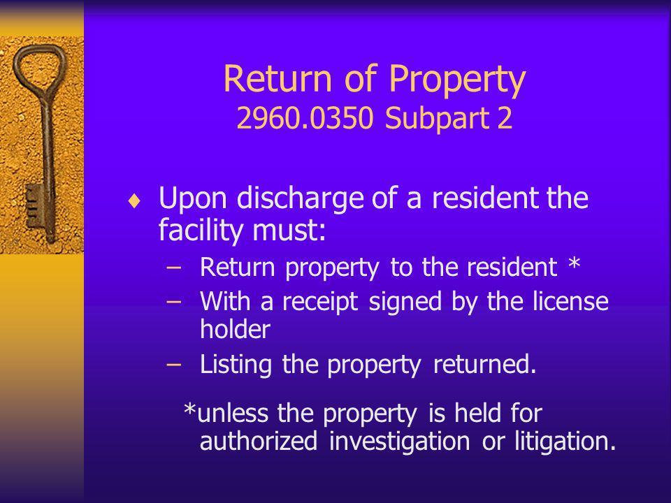 Return of Property 2960.0350 Subpart 2 Upon discharge of a resident the facility must: –Return property to the resident * –With a receipt signed by the license holder –Listing the property returned.