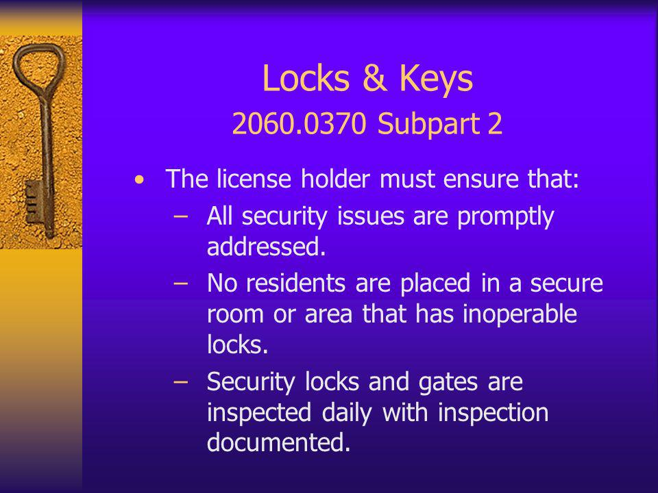 Locks & Keys 2060.0370 Subpart 2 The license holder must ensure that: –All security issues are promptly addressed.