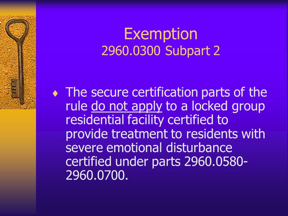 Exemption 2960.0300 Subpart 2 The secure certification parts of the rule do not apply to a locked group residential facility certified to provide treatment to residents with severe emotional disturbance certified under parts 2960.0580- 2960.0700.