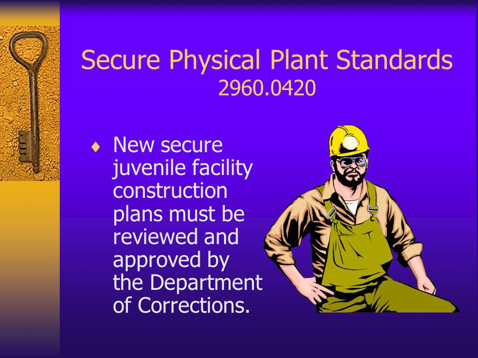 Secure Physical Plant Standards 2960.0420 New secure juvenile facility construction plans must be reviewed and approved by the Department of Corrections.