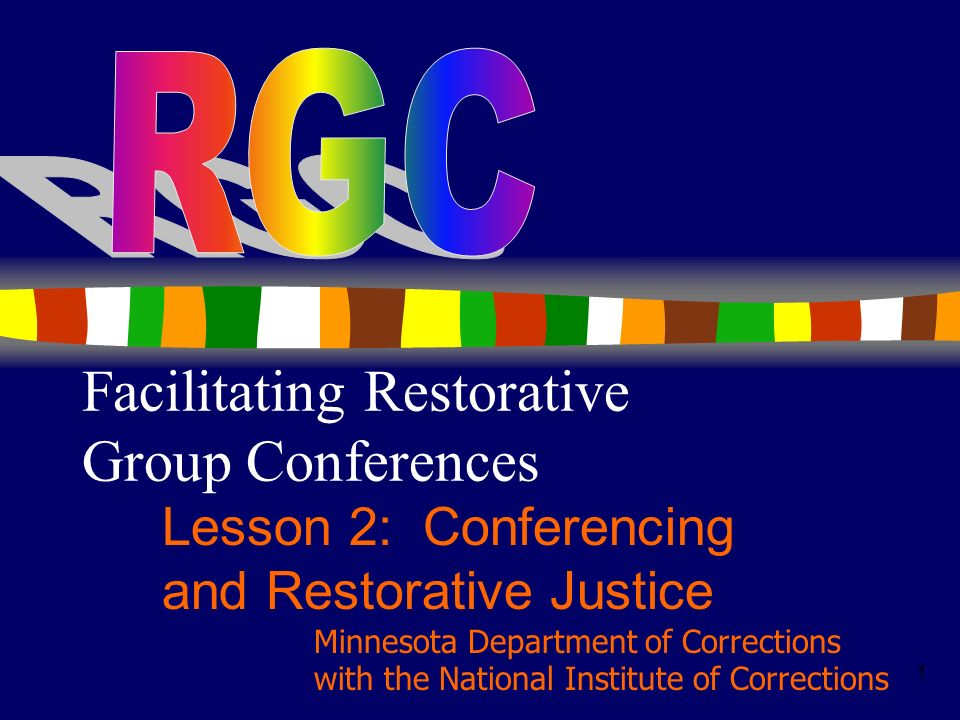 1 Facilitating Restorative Group Conferences Lesson 2: Conferencing and Restorative Justice Minnesota Department of Corrections with the National Inst