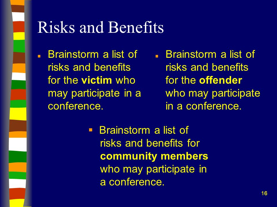 16 Risks and Benefits n Brainstorm a list of risks and benefits for the victim who may participate in a conference. n Brainstorm a list of risks and b