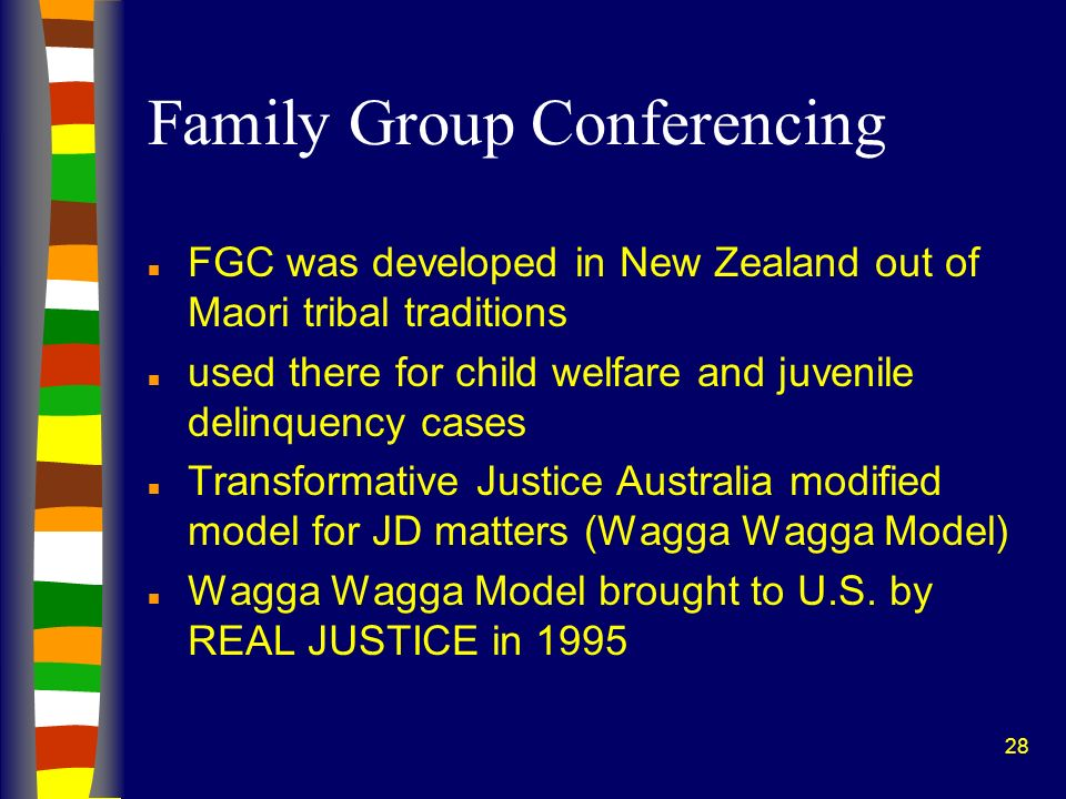 28 Family Group Conferencing n FGC was developed in New Zealand out of Maori tribal traditions n used there for child welfare and juvenile delinquency