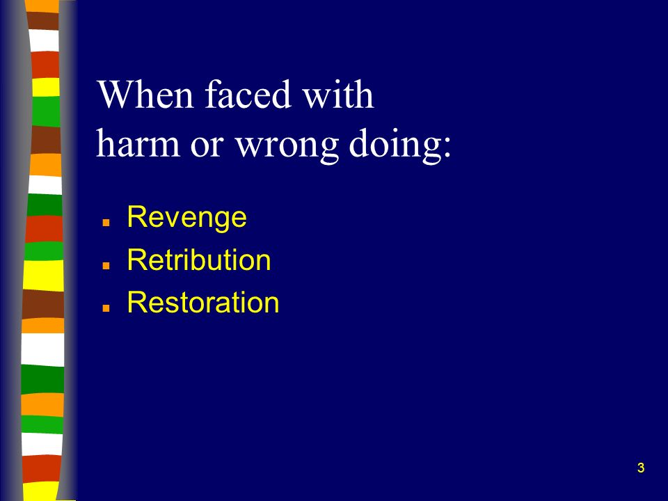 3 When faced with harm or wrong doing: n Revenge n Retribution n Restoration