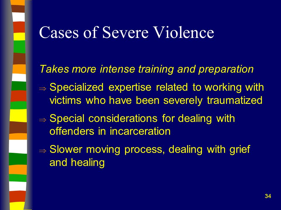 34 Cases of Severe Violence Takes more intense training and preparation Specialized expertise related to working with victims who have been severely t