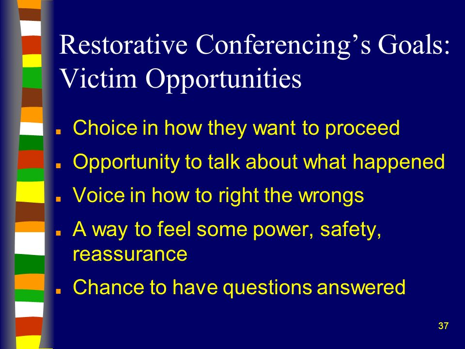 37 Restorative Conferencings Goals: Victim Opportunities n Choice in how they want to proceed n Opportunity to talk about what happened n Voice in how