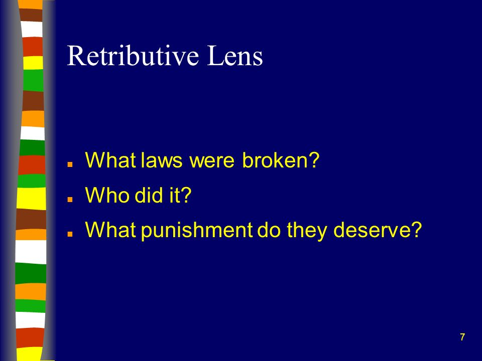 7 Retributive Lens n What laws were broken? n Who did it? n What punishment do they deserve?