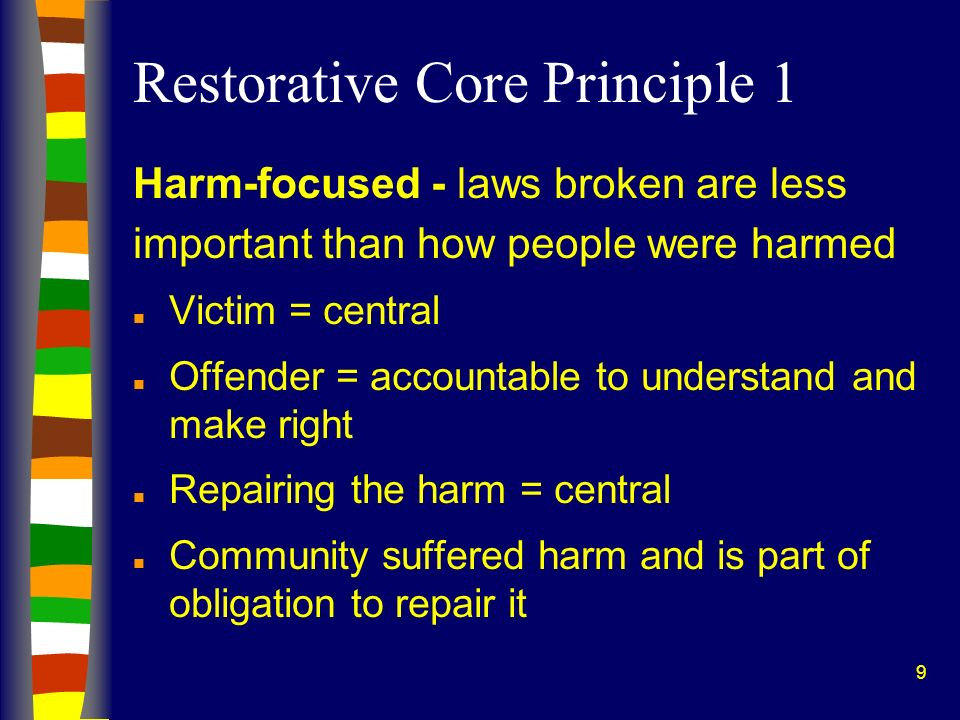 9 Restorative Core Principle 1 Harm-focused - laws broken are less important than how people were harmed n Victim = central n Offender = accountable t