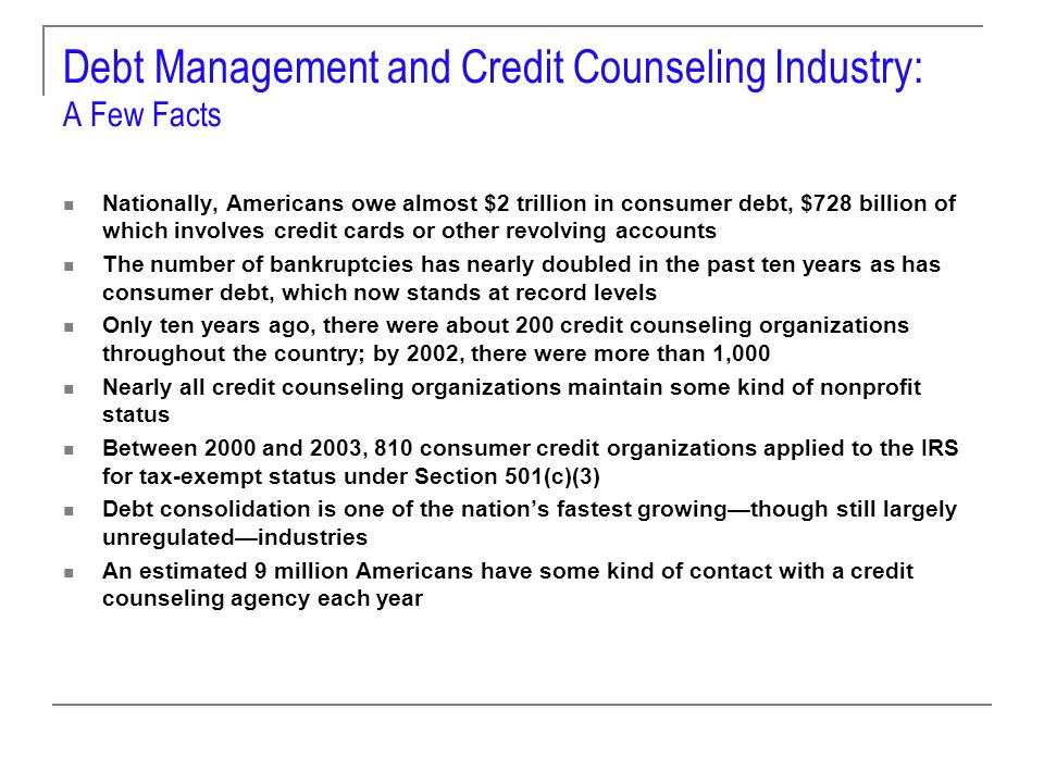 Debt Management and Credit Counseling Industry: A Few Facts Nationally, Americans owe almost $2 trillion in consumer debt, $728 billion of which involves credit cards or other revolving accounts The number of bankruptcies has nearly doubled in the past ten years as has consumer debt, which now stands at record levels Only ten years ago, there were about 200 credit counseling organizations throughout the country; by 2002, there were more than 1,000 Nearly all credit counseling organizations maintain some kind of nonprofit status Between 2000 and 2003, 810 consumer credit organizations applied to the IRS for tax-exempt status under Section 501(c)(3) Debt consolidation is one of the nations fastest growingthough still largely unregulatedindustries An estimated 9 million Americans have some kind of contact with a credit counseling agency each year