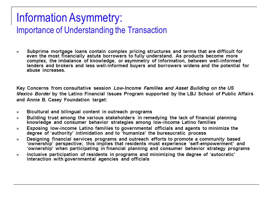 Information Asymmetry: Importance of Understanding the Transaction Subprime mortgage loans contain complex pricing structures and terms that are difficult for even the most financially astute borrowers to fully understand.