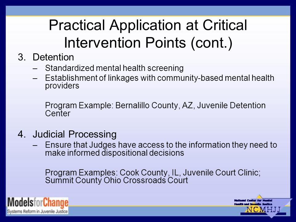 Practical Application at Critical Intervention Points (cont.) 3.Detention –Standardized mental health screening –Establishment of linkages with community-based mental health providers Program Example: Bernalillo County, AZ, Juvenile Detention Center 4.Judicial Processing –Ensure that Judges have access to the information they need to make informed dispositional decisions Program Examples: Cook County, IL, Juvenile Court Clinic; Summit County Ohio Crossroads Court