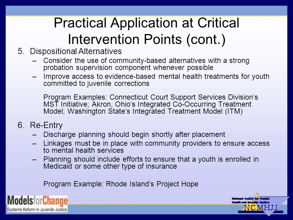 Practical Application at Critical Intervention Points (cont.) 5.Dispositional Alternatives –Consider the use of community-based alternatives with a strong probation supervision component whenever possible –Improve access to evidence-based mental health treatments for youth committed to juvenile corrections Program Examples: Connecticut Court Support Services Divisions MST Initiative; Akron, Ohios Integrated Co-Occurring Treatment Model; Washington States Integrated Treatment Model (ITM) 6.Re-Entry –Discharge planning should begin shortly after placement –Linkages must be in place with community providers to ensure access to mental health services –Planning should include efforts to ensure that a youth is enrolled in Medicaid or some other type of insurance Program Example: Rhode Islands Project Hope