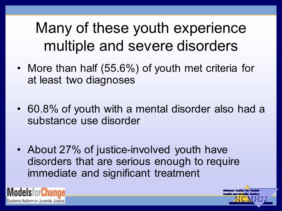 Many of these youth experience multiple and severe disorders More than half (55.6%) of youth met criteria for at least two diagnoses 60.8% of youth with a mental disorder also had a substance use disorder About 27% of justice-involved youth have disorders that are serious enough to require immediate and significant treatment