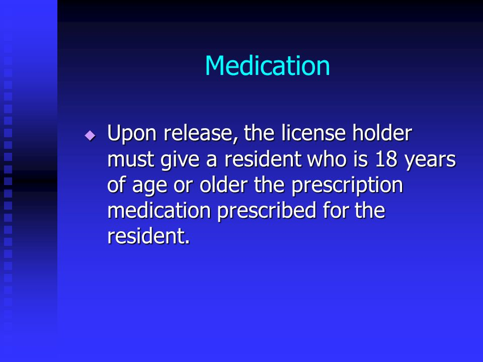 Medication Upon release, the license holder must give a resident who is 18 years of age or older the prescription medication prescribed for the reside
