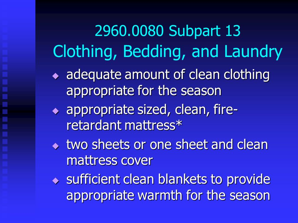 2960.0080 Subpart 13 Clothing, Bedding, and Laundry adequate amount of clean clothing appropriate for the season adequate amount of clean clothing app