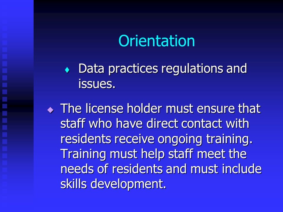 Orientation Data practices regulations and issues. Data practices regulations and issues. The license holder must ensure that staff who have direct co
