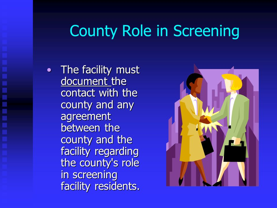 County Role in Screening The facility must document the contact with the county and any agreement between the county and the facility regarding the co