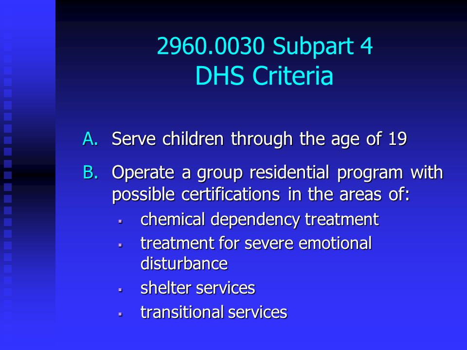 2960.0030 Subpart 4 DHS Criteria A.Serve children through the age of 19 B.Operate a group residential program with possible certifications in the area