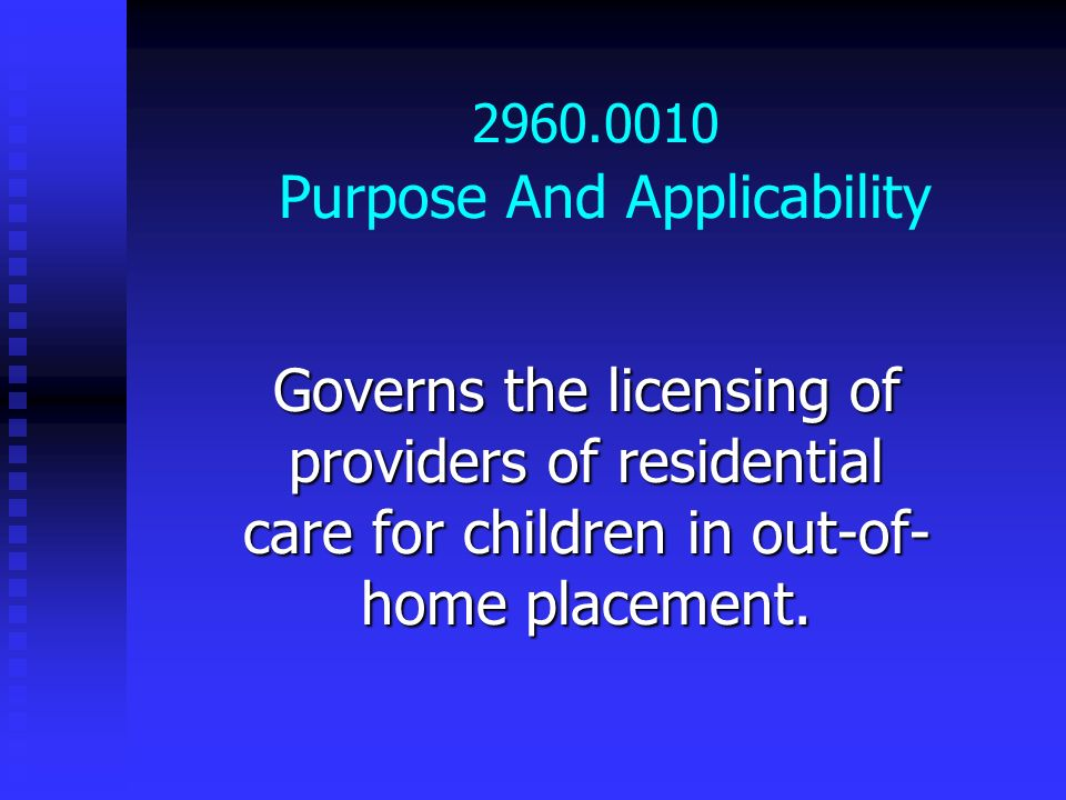2960.0010 Purpose And Applicability Governs the licensing of providers of residential care for children in out-of- home placement.