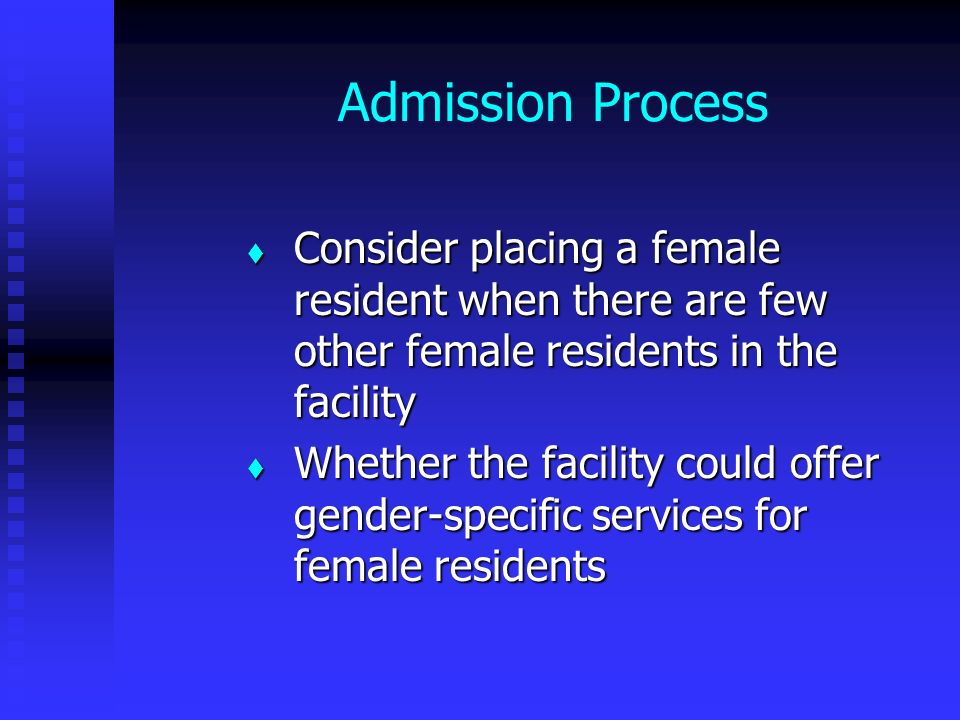 Admission Process Consider placing a female resident when there are few other female residents in the facility Consider placing a female resident when