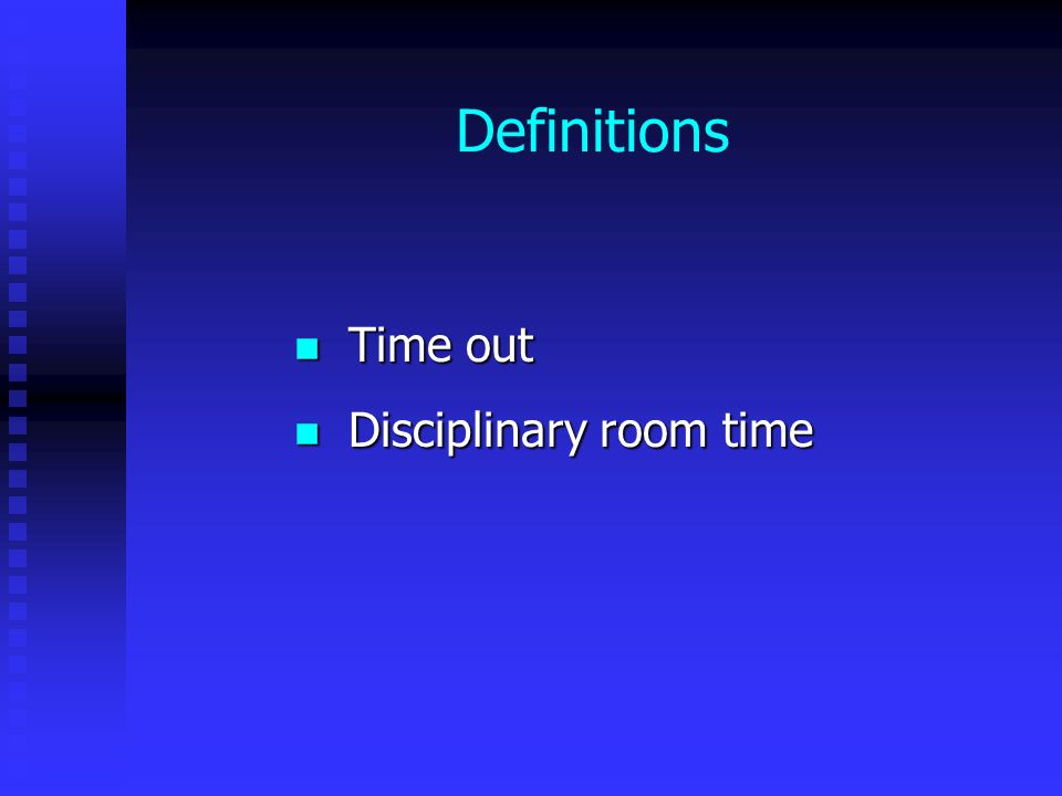 Definitions Time out Time out Disciplinary room time Disciplinary room time