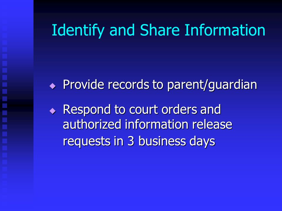 Identify and Share Information Provide records to parent/guardian Provide records to parent/guardian Respond to court orders and authorized informatio