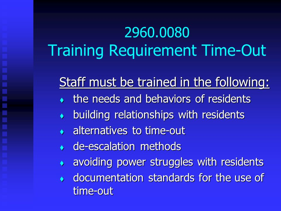 2960.0080 Training Requirement Time-Out Staff must be trained in the following: the needs and behaviors of residents the needs and behaviors of reside