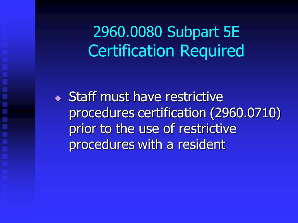 2960.0080 Subpart 5E Certification Required Staff must have restrictive procedures certification (2960.0710) prior to the use of restrictive procedure