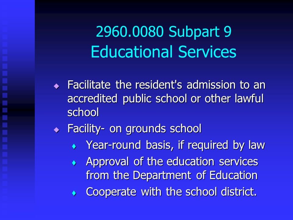 2960.0080 Subpart 9 Educational Services Facilitate the resident's admission to an accredited public school or other lawful school Facilitate the resi