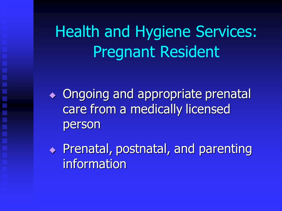 Health and Hygiene Services: Pregnant Resident Ongoing and appropriate prenatal care from a medically licensed person Ongoing and appropriate prenatal