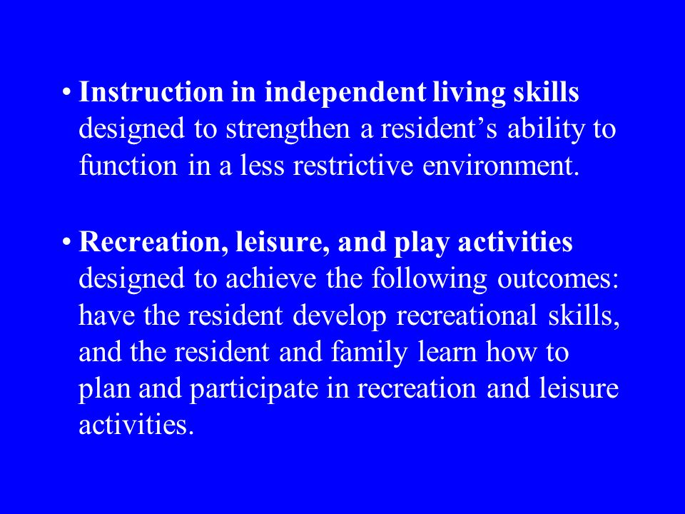 Instruction in independent living skills designed to strengthen a residents ability to function in a less restrictive environment.