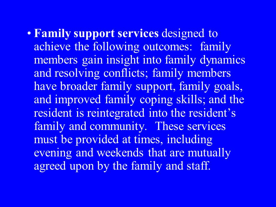 Family support services designed to achieve the following outcomes: family members gain insight into family dynamics and resolving conflicts; family members have broader family support, family goals, and improved family coping skills; and the resident is reintegrated into the residents family and community.
