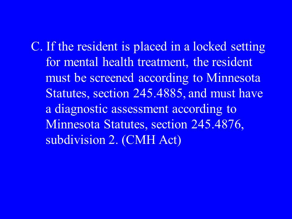 C. If the resident is placed in a locked setting for mental health treatment, the resident must be screened according to Minnesota Statutes, section 2