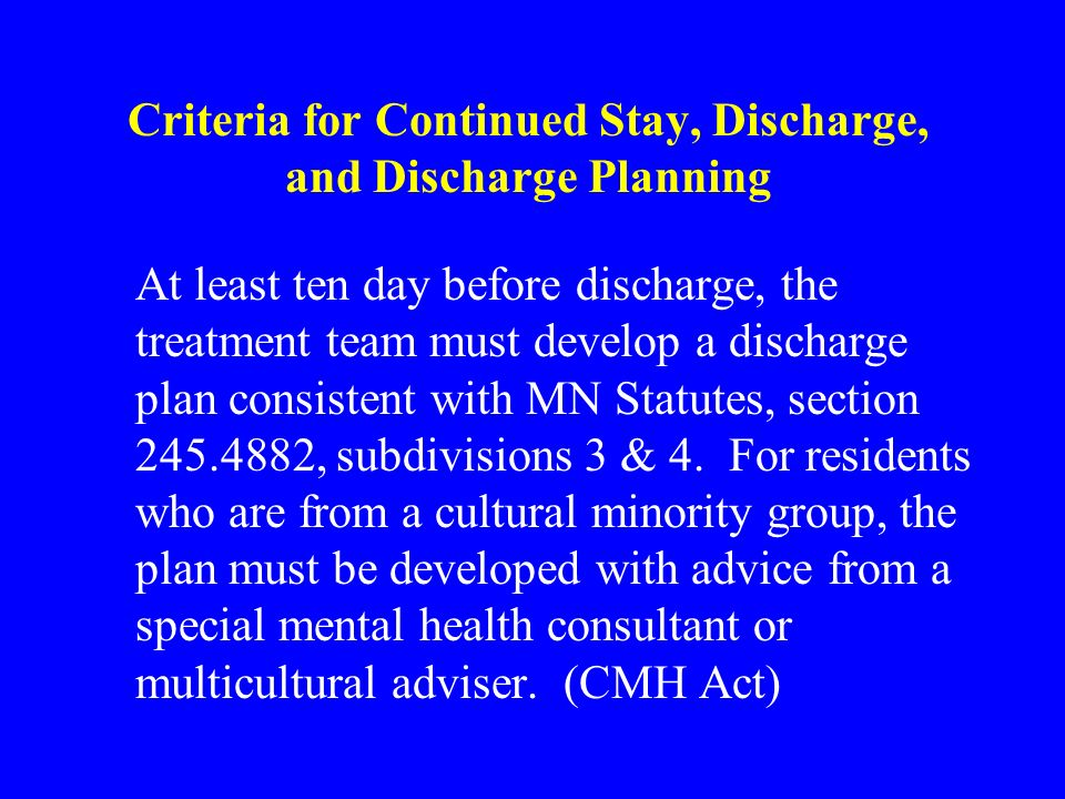Criteria for Continued Stay, Discharge, and Discharge Planning At least ten day before discharge, the treatment team must develop a discharge plan consistent with MN Statutes, section 245.4882, subdivisions 3 & 4.