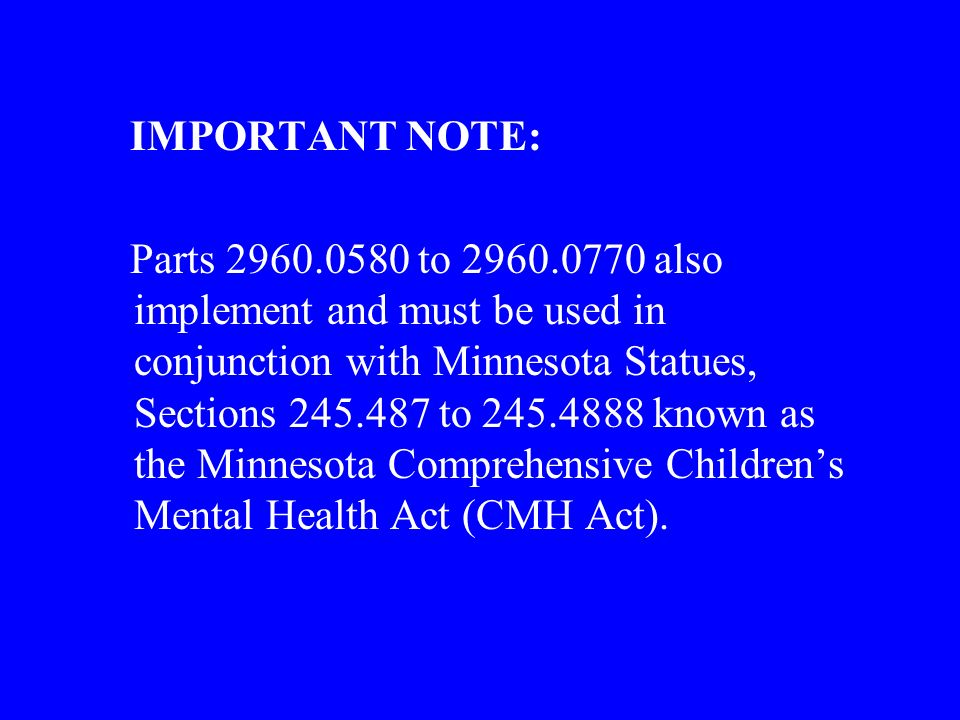 IMPORTANT NOTE: Parts 2960.0580 to 2960.0770 also implement and must be used in conjunction with Minnesota Statues, Sections 245.487 to 245.4888 known as the Minnesota Comprehensive Childrens Mental Health Act (CMH Act).