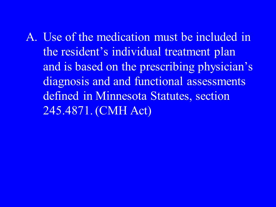 A.Use of the medication must be included in the residents individual treatment plan and is based on the prescribing physicians diagnosis and and functional assessments defined in Minnesota Statutes, section 245.4871.