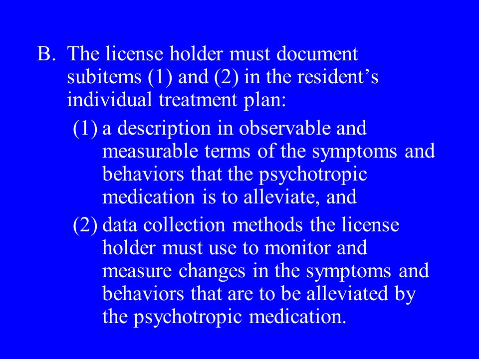 B.The license holder must document subitems (1) and (2) in the residents individual treatment plan: (1)a description in observable and measurable terms of the symptoms and behaviors that the psychotropic medication is to alleviate, and (2)data collection methods the license holder must use to monitor and measure changes in the symptoms and behaviors that are to be alleviated by the psychotropic medication.