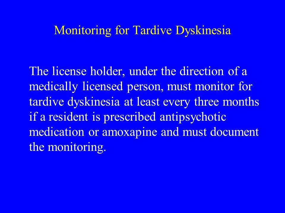 Monitoring for Tardive Dyskinesia The license holder, under the direction of a medically licensed person, must monitor for tardive dyskinesia at least every three months if a resident is prescribed antipsychotic medication or amoxapine and must document the monitoring.