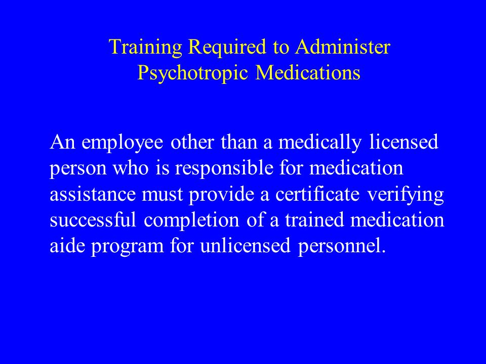 Training Required to Administer Psychotropic Medications An employee other than a medically licensed person who is responsible for medication assistance must provide a certificate verifying successful completion of a trained medication aide program for unlicensed personnel.