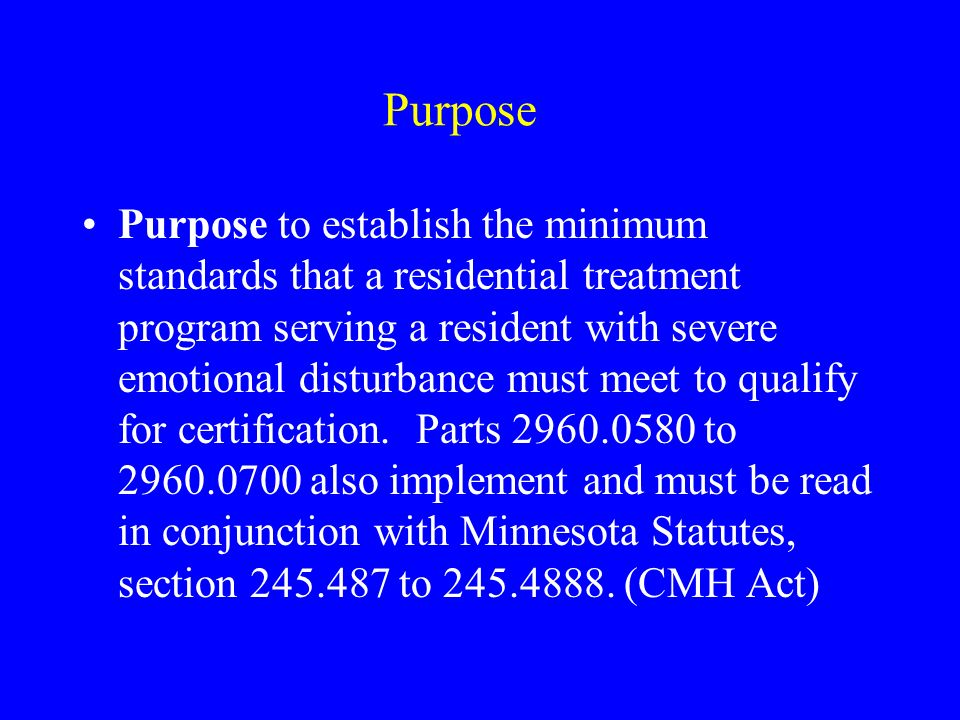 Purpose Purpose to establish the minimum standards that a residential treatment program serving a resident with severe emotional disturbance must meet to qualify for certification.