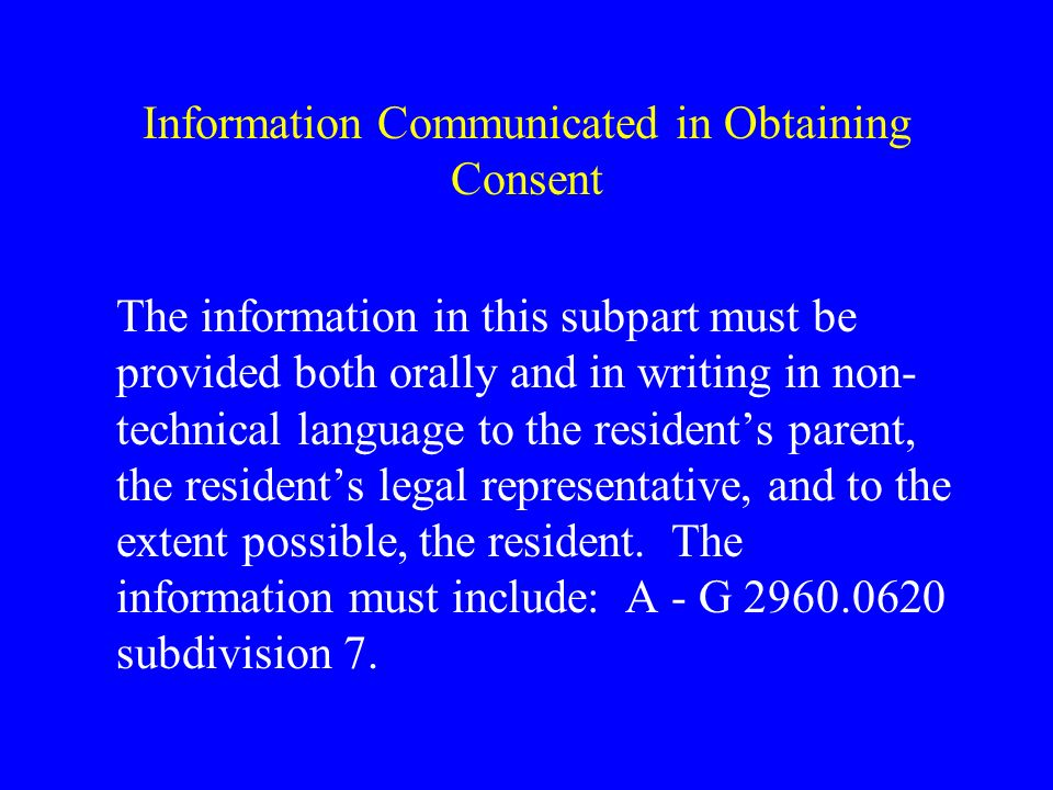 Information Communicated in Obtaining Consent The information in this subpart must be provided both orally and in writing in non- technical language to the residents parent, the residents legal representative, and to the extent possible, the resident.